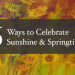 6 Ways to Celebrate Sunshine & Springtime